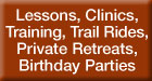 Lessons, Clinics, Training, Trail Rides, Private Retreats, Birthday Parties